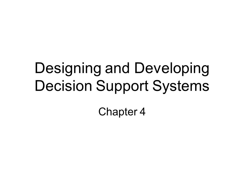 Designing and Developing Decision Support Systems Chapter 4