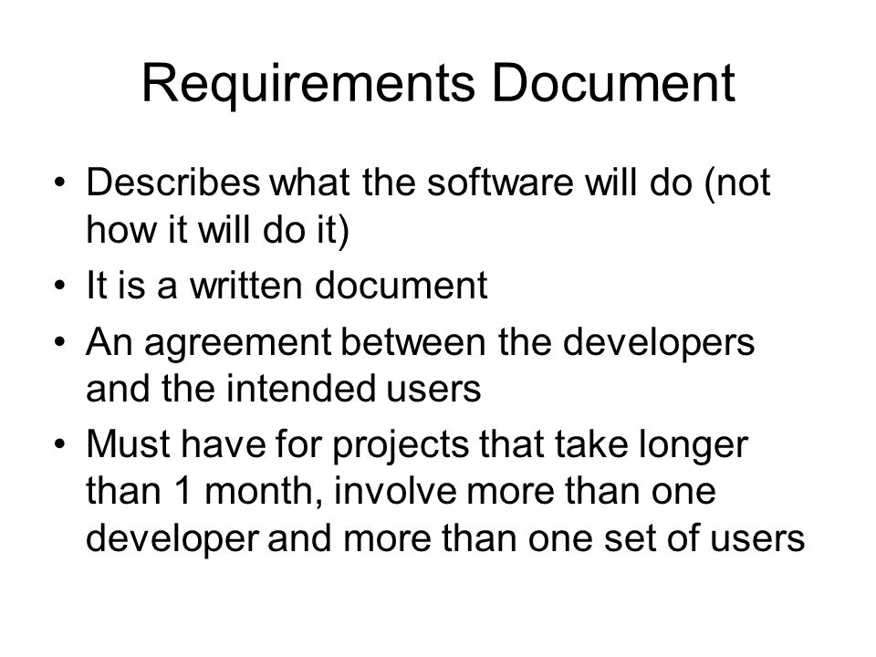 Requirements Document Describes what the software will do (not how it will do it) It is a written document An agreement between the developers and the