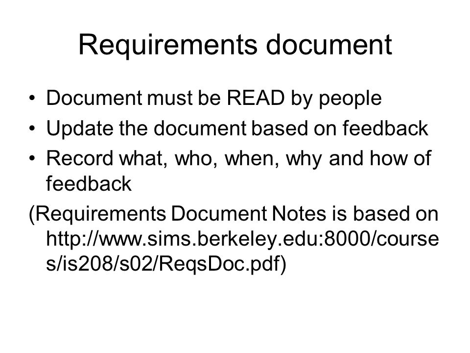Requirements document Document must be READ by people Update the document based on feedback Record what, who, when, why and how of feedback (Requireme