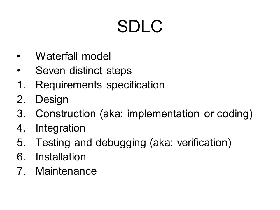 SDLC Waterfall model Seven distinct steps 1.Requirements specification 2.Design 3.Construction (aka: implementation or coding) 4.Integration 5.Testing