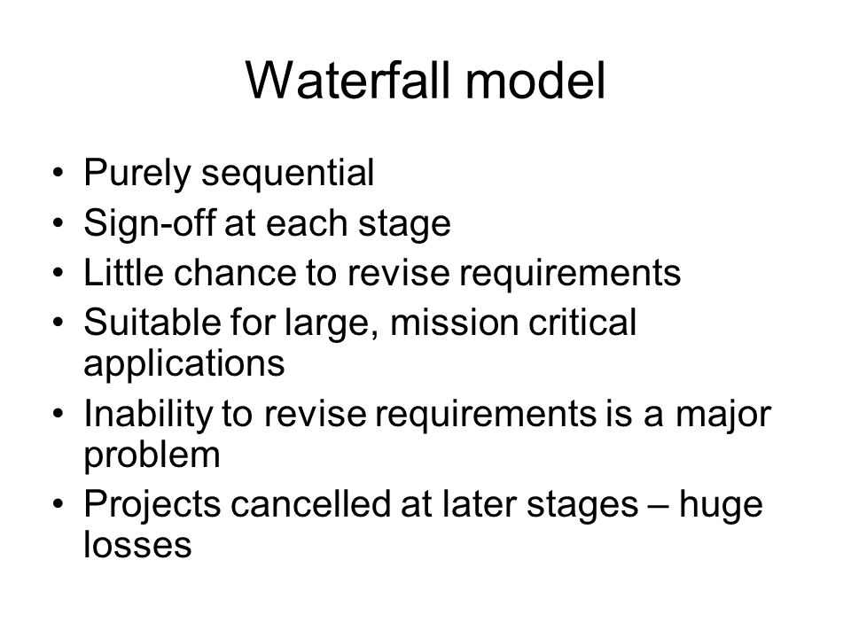 Waterfall model Purely sequential Sign-off at each stage Little chance to revise requirements Suitable for large, mission critical applications Inabil
