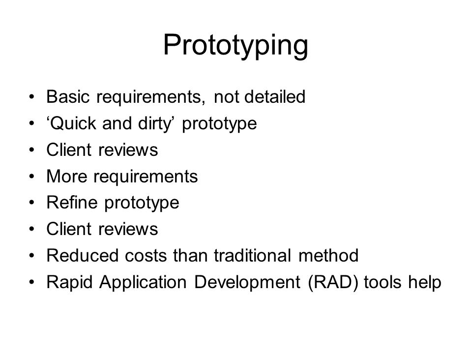 Prototyping Basic requirements, not detailed 'Quick and dirty' prototype Client reviews More requirements Refine prototype Client reviews Reduced cost