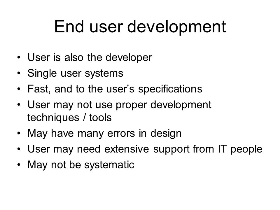 End user development User is also the developer Single user systems Fast, and to the user's specifications User may not use proper development techniq