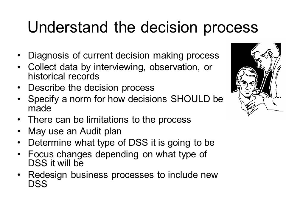 Understand the decision process Diagnosis of current decision making process Collect data by interviewing, observation, or historical records Describe