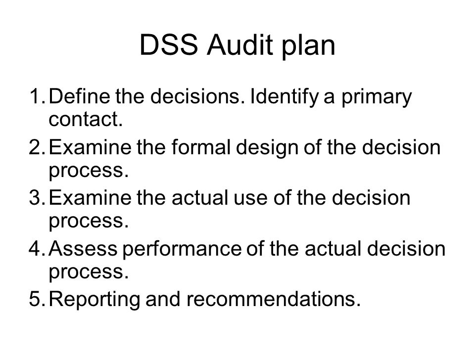 DSS Audit plan 1.Define the decisions. Identify a primary contact. 2.Examine the formal design of the decision process. 3.Examine the actual use of th