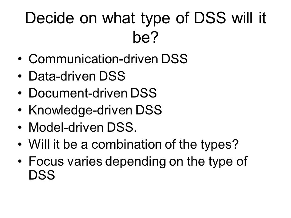 Decide on what type of DSS will it be? Communication-driven DSS Data-driven DSS Document-driven DSS Knowledge-driven DSS Model-driven DSS. Will it be