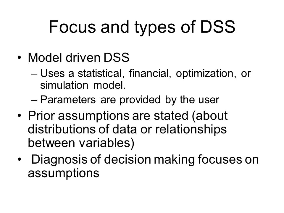 Focus and types of DSS Model driven DSS –Uses a statistical, financial, optimization, or simulation model. –Parameters are provided by the user Prior