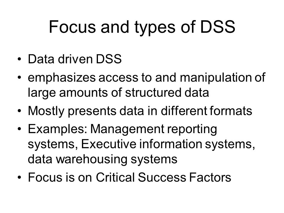 Focus and types of DSS Data driven DSS emphasizes access to and manipulation of large amounts of structured data Mostly presents data in different for