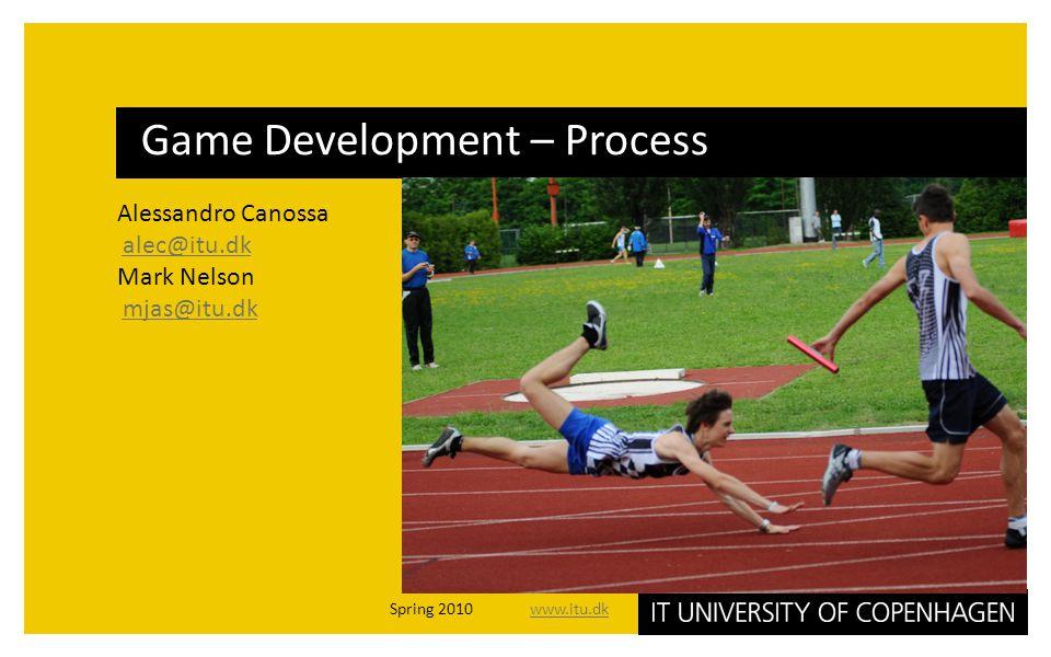 Alessandro Canossa alec@itu.dk Mark Nelson mjas@itu.dk Game Development – Process Spring 2010 www.itu.dkwww.itu.dk
