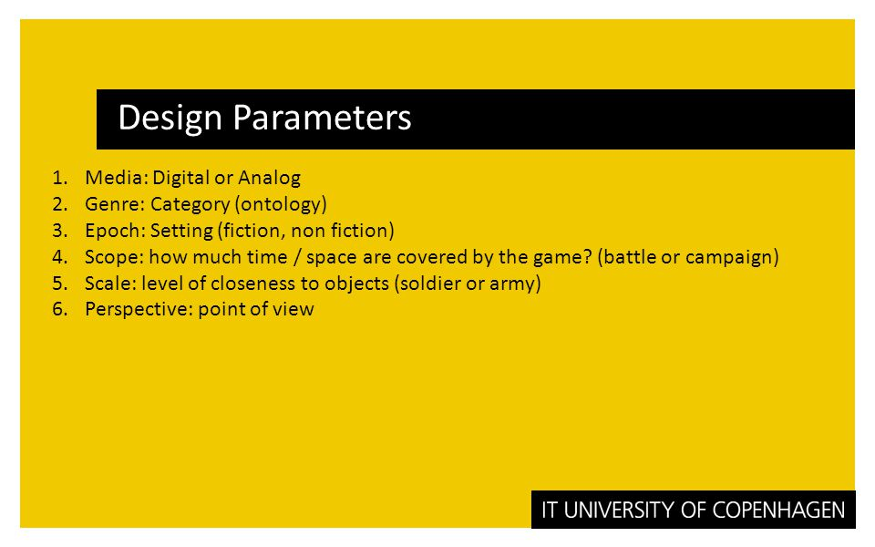 Design Parameters 1.Media: Digital or Analog 2.Genre: Category (ontology) 3.Epoch: Setting (fiction, non fiction) 4.Scope: how much time / space are covered by the game.