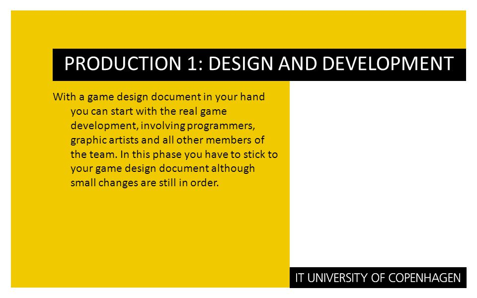With a game design document in your hand you can start with the real game development, involving programmers, graphic artists and all other members of the team.
