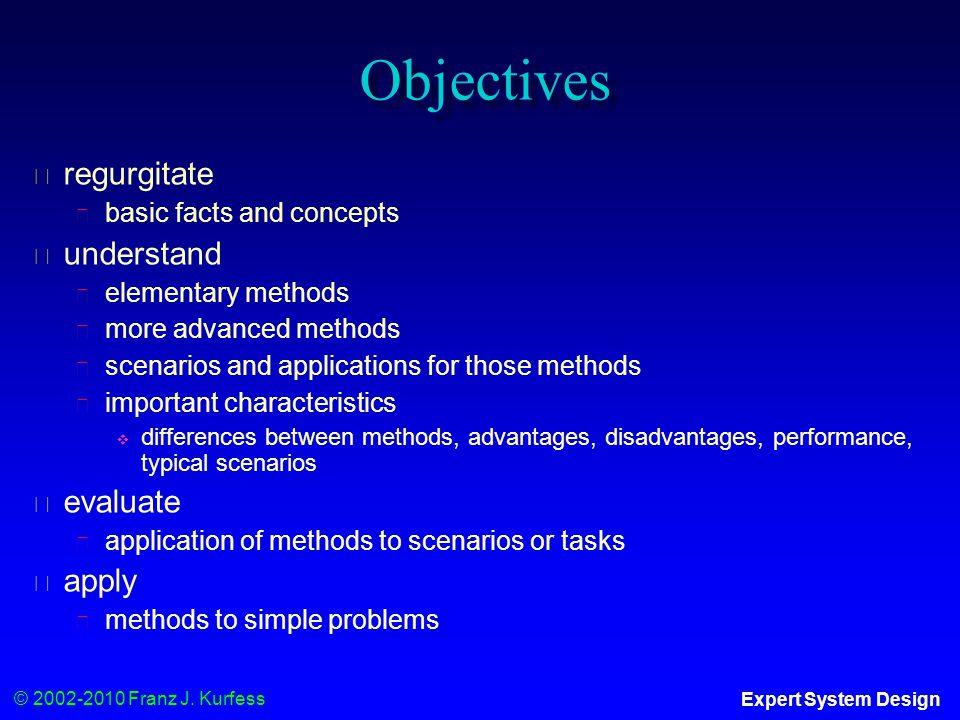 © 2002-2010 Franz J. Kurfess Expert System Design Objectives ◆ regurgitate ◆ basic facts and concepts ◆ understand ◆ elementary methods ◆ more advance