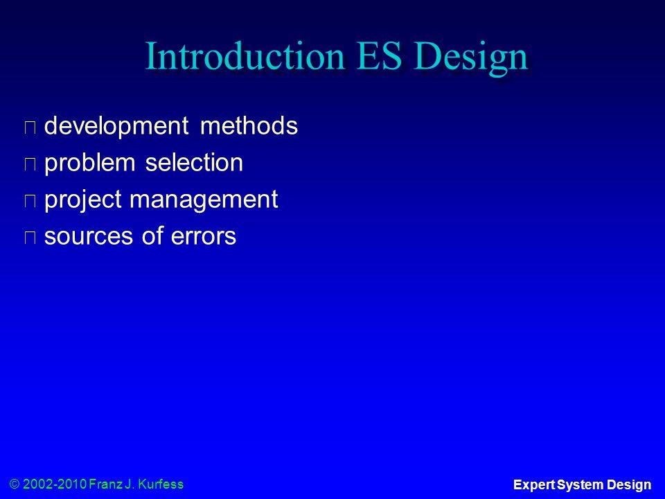 © 2002-2010 Franz J. Kurfess Expert System Design Introduction ES Design ◆ development methods ◆ problem selection ◆ project management ◆ sources of e