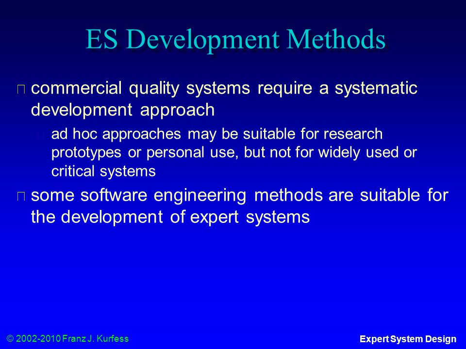 © 2002-2010 Franz J. Kurfess Expert System Design ES Development Methods ◆ commercial quality systems require a systematic development approach ◆ ad h