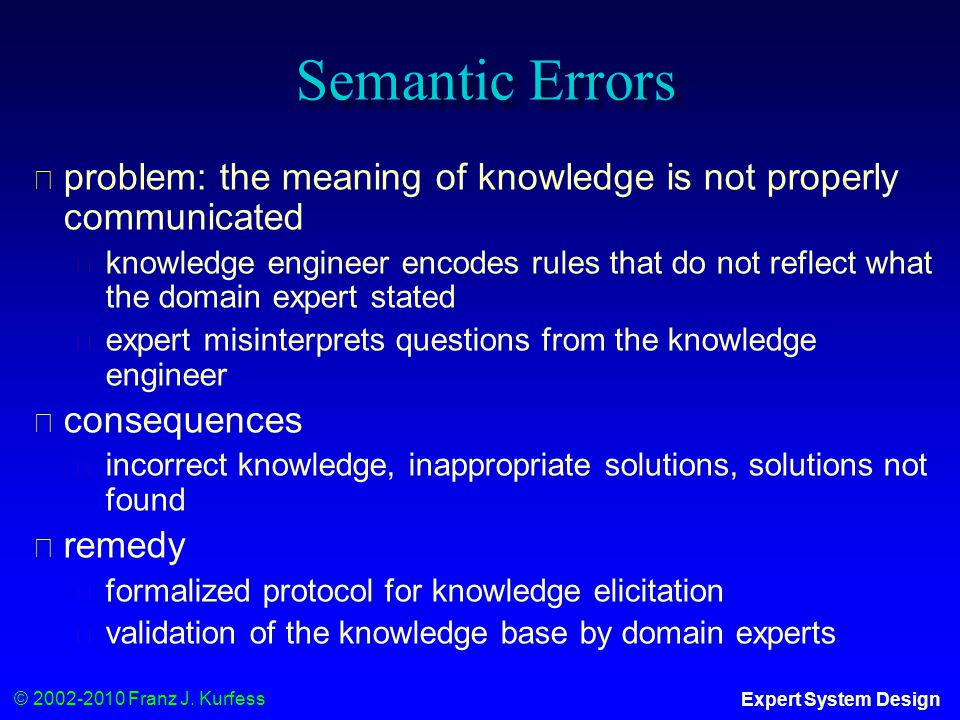 © 2002-2010 Franz J. Kurfess Expert System Design Semantic Errors ◆ problem: the meaning of knowledge is not properly communicated ◆ knowledge enginee