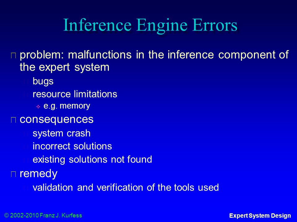 © 2002-2010 Franz J. Kurfess Expert System Design Inference Engine Errors ◆ problem: malfunctions in the inference component of the expert system ◆ bu