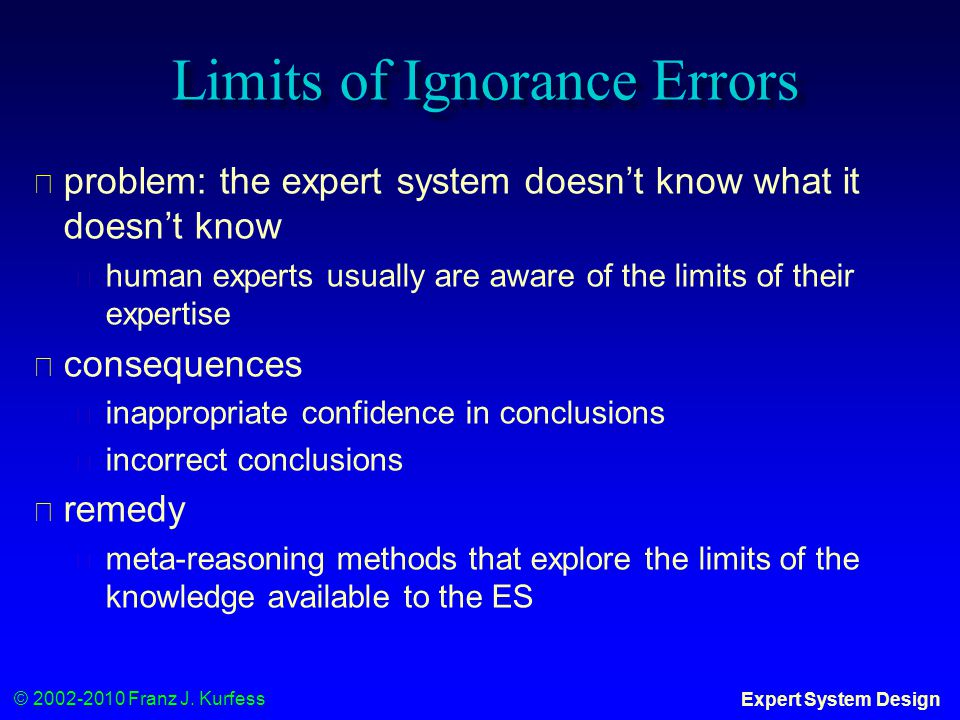 © 2002-2010 Franz J. Kurfess Expert System Design Limits of Ignorance Errors ◆ problem: the expert system doesn't know what it doesn't know ◆ human ex
