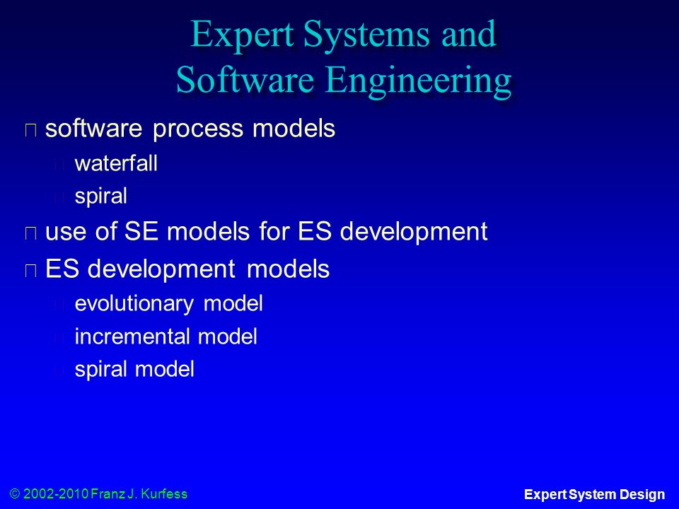 © 2002-2010 Franz J. Kurfess Expert System Design Expert Systems and Software Engineering ◆ software process models ◆ waterfall ◆ spiral ◆ use of SE m