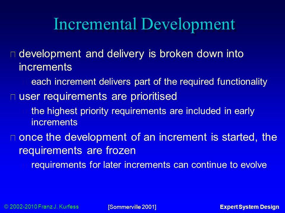© 2002-2010 Franz J. Kurfess Expert System Design[Sommerville 2001] Incremental Development ◆ development and delivery is broken down into increments