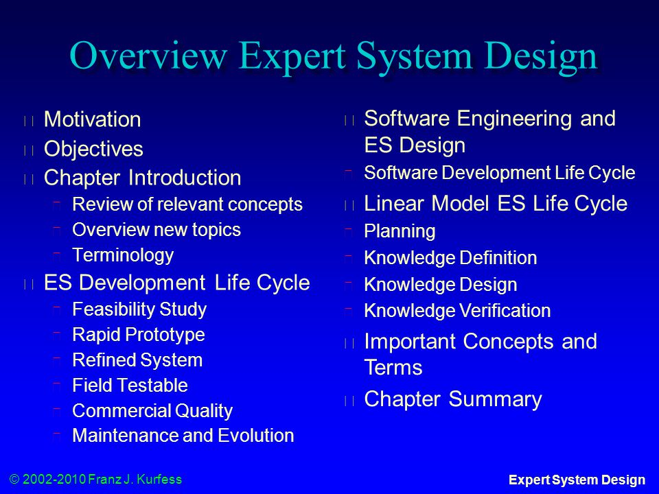 © 2002-2010 Franz J. Kurfess Expert System Design Overview Expert System Design ◆ Motivation ◆ Objectives ◆ Chapter Introduction ◆ Review of relevant