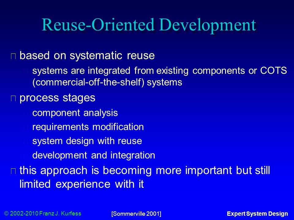 © 2002-2010 Franz J. Kurfess Expert System Design Reuse-Oriented Development ◆ based on systematic reuse ◆ systems are integrated from existing compon