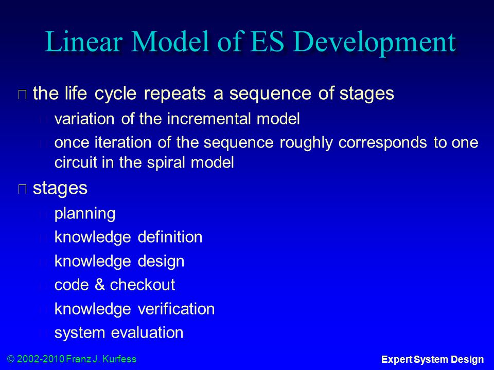 © 2002-2010 Franz J. Kurfess Expert System Design Linear Model of ES Development ◆ the life cycle repeats a sequence of stages ◆ variation of the incr