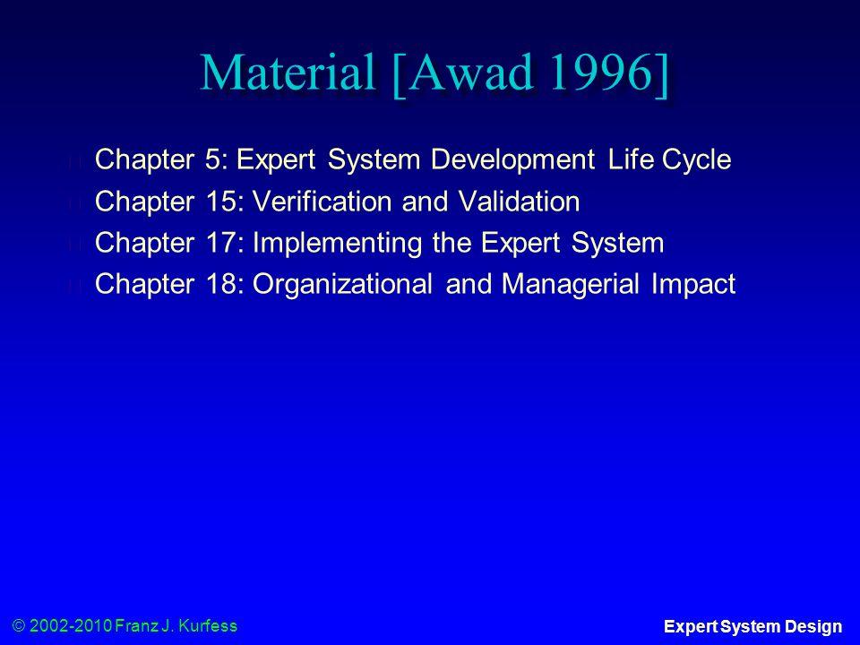 © 2002-2010 Franz J. Kurfess Expert System Design Material [Awad 1996] ◆ Chapter 5: Expert System Development Life Cycle ◆ Chapter 15: Verification an