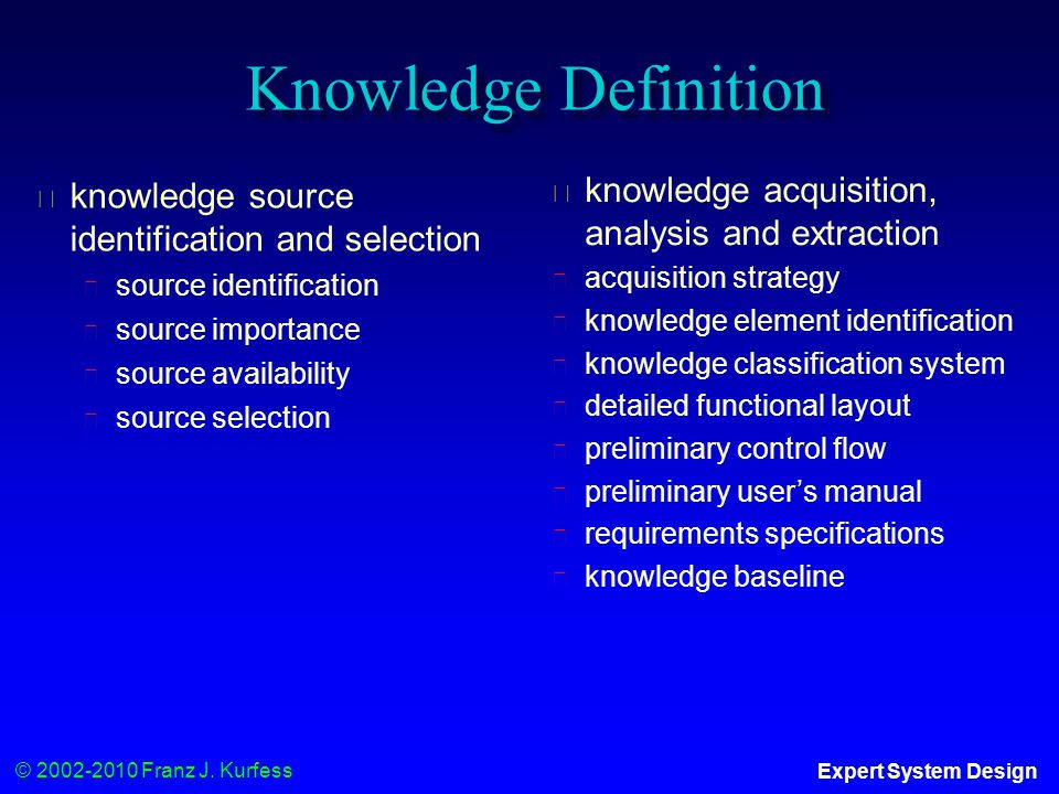 © 2002-2010 Franz J. Kurfess Expert System Design Knowledge Definition ◆ knowledge source identification and selection ◆ source identification ◆ sourc