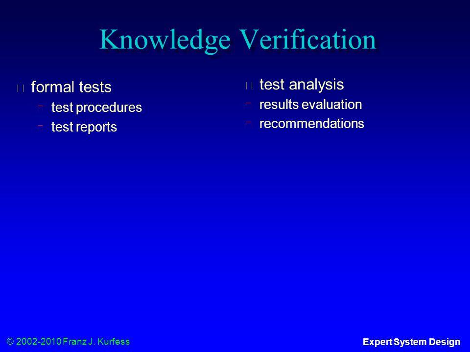 © 2002-2010 Franz J. Kurfess Expert System Design Knowledge Verification ◆ formal tests ◆ test procedures ◆ test reports ◆ test analysis ◆ results eva