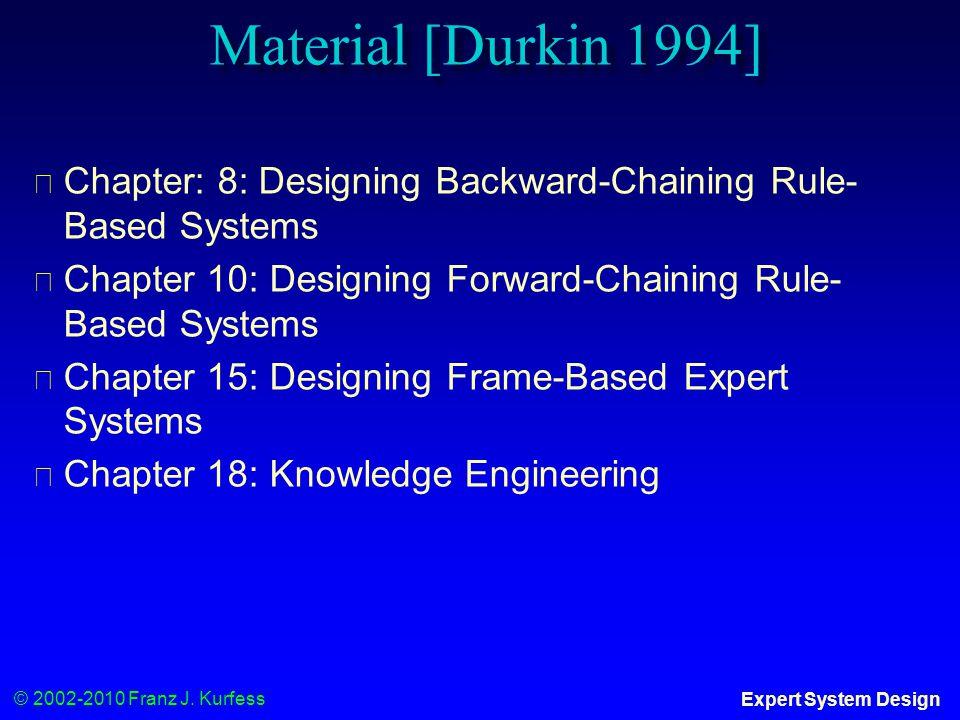 © 2002-2010 Franz J. Kurfess Expert System Design Material [Durkin 1994] ◆ Chapter: 8: Designing Backward-Chaining Rule- Based Systems ◆ Chapter 10: D