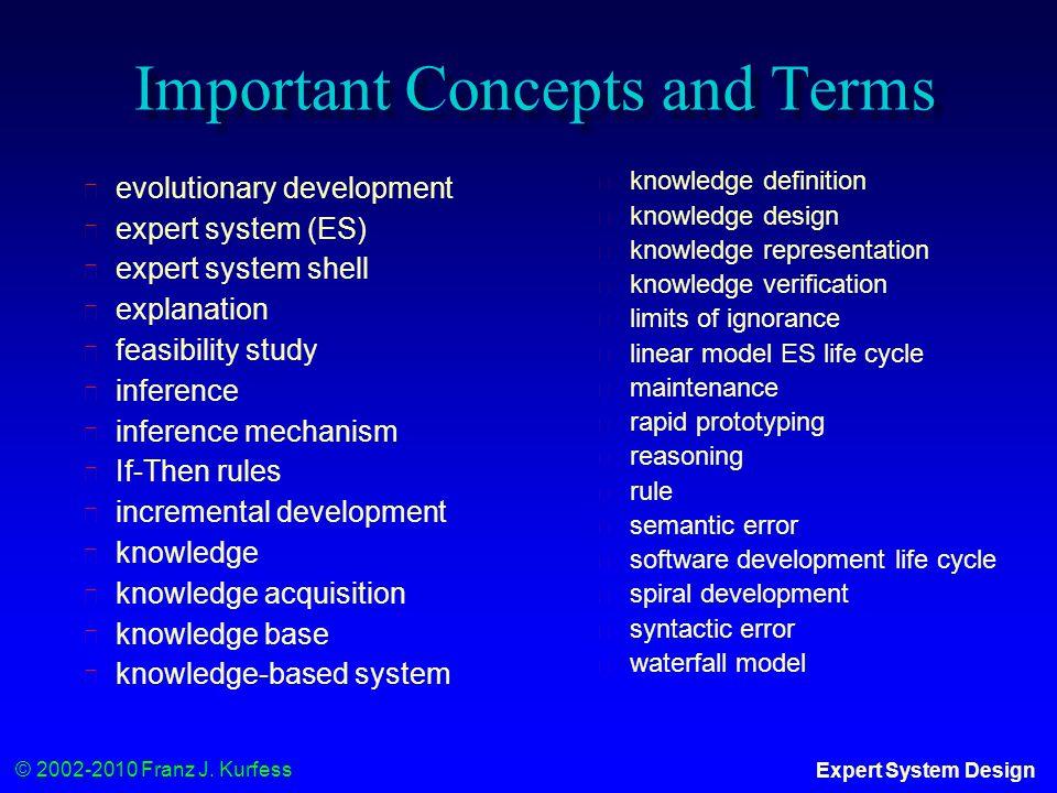 © 2002-2010 Franz J. Kurfess Expert System Design Important Concepts and Terms ◆ evolutionary development ◆ expert system (ES) ◆ expert system shell ◆