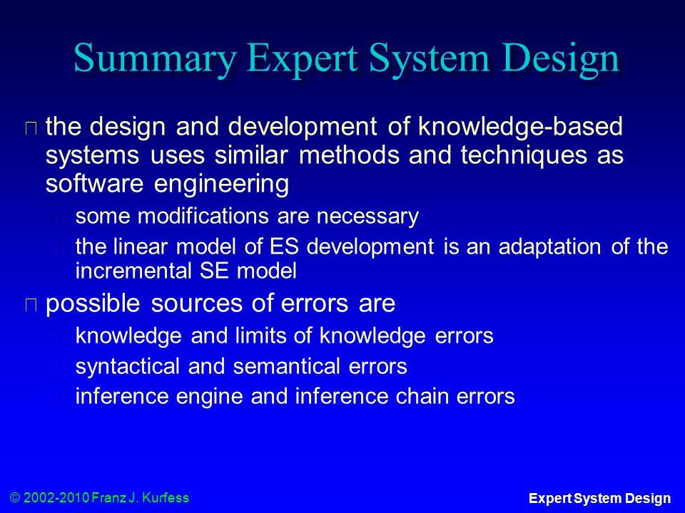 © 2002-2010 Franz J. Kurfess Expert System Design Summary Expert System Design ◆ the design and development of knowledge-based systems uses similar me