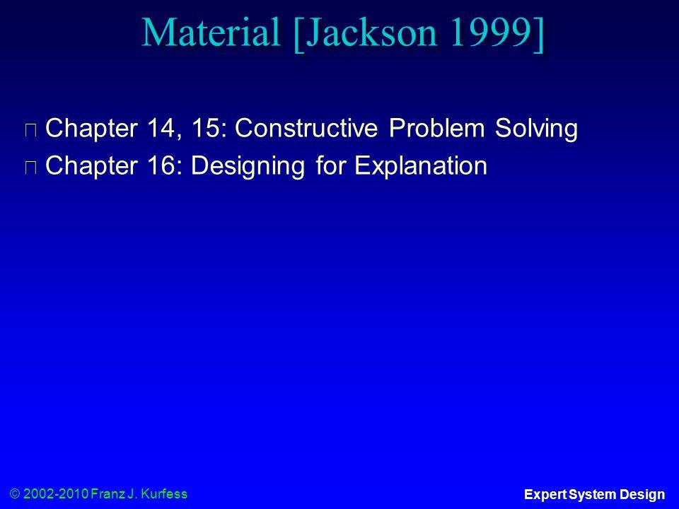© 2002-2010 Franz J. Kurfess Expert System Design Material [Jackson 1999] ◆ Chapter 14, 15: Constructive Problem Solving ◆ Chapter 16: Designing for E