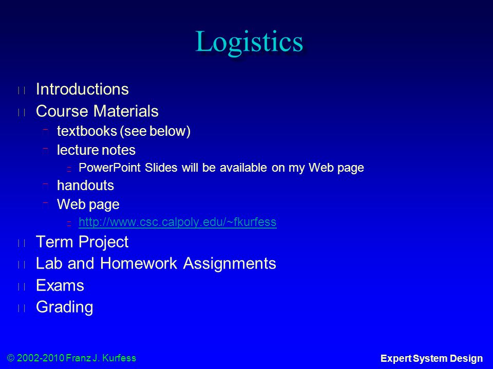 © 2002-2010 Franz J. Kurfess Expert System Design Logistics ◆ Introductions ◆ Course Materials ◆ textbooks (see below) ◆ lecture notes ◆ PowerPoint Sl