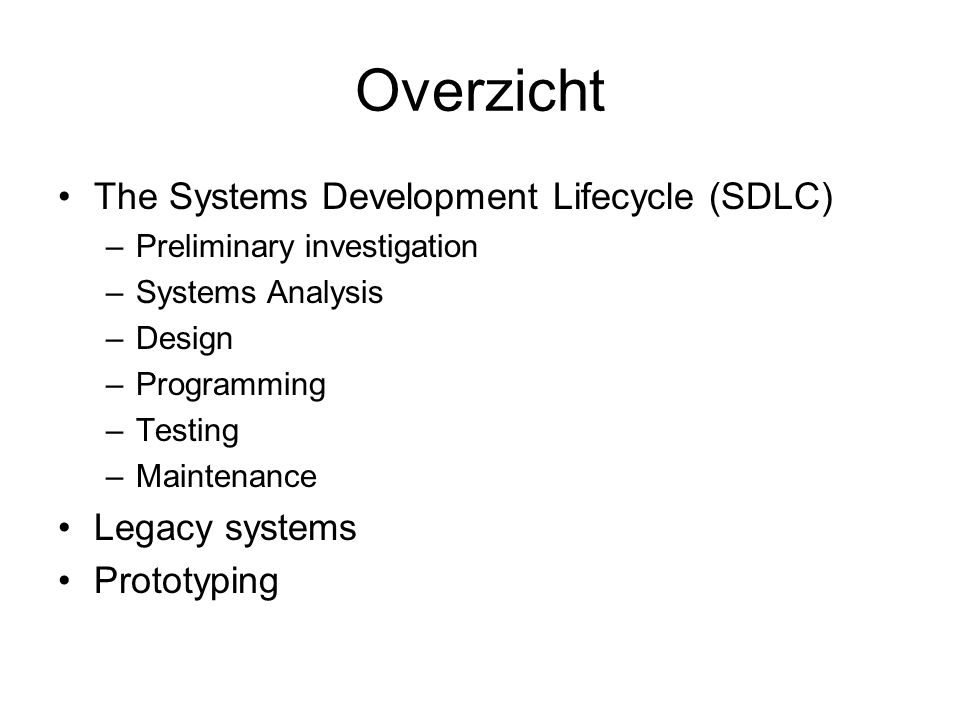 Overzicht The Systems Development Lifecycle (SDLC) –Preliminary investigation –Systems Analysis –Design –Programming –Testing –Maintenance Legacy syst