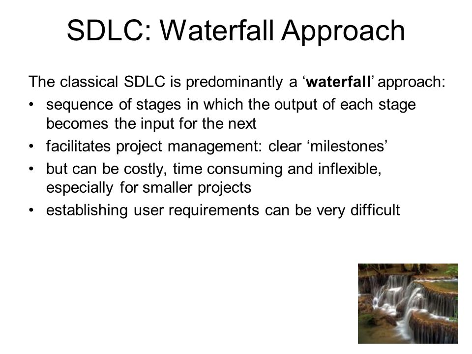 SDLC: Waterfall Approach The classical SDLC is predominantly a 'waterfall' approach: sequence of stages in which the output of each stage becomes the