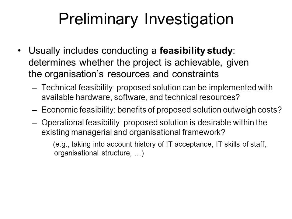 Preliminary Investigation Usually includes conducting a feasibility study: determines whether the project is achievable, given the organisation's reso
