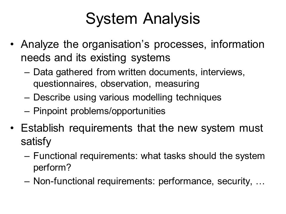 System Analysis Analyze the organisation's processes, information needs and its existing systems –Data gathered from written documents, interviews, qu