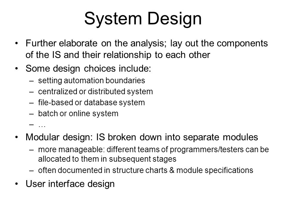System Design Further elaborate on the analysis; lay out the components of the IS and their relationship to each other Some design choices include: –s
