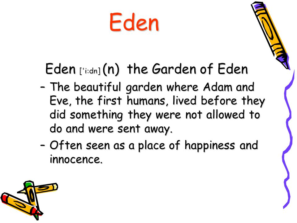 Eden Eden [ i:dn] (n) the Garden of Eden –T–T–T–The beautiful garden where Adam and Eve, the first humans, lived before they did something they were not allowed to do and were sent away.