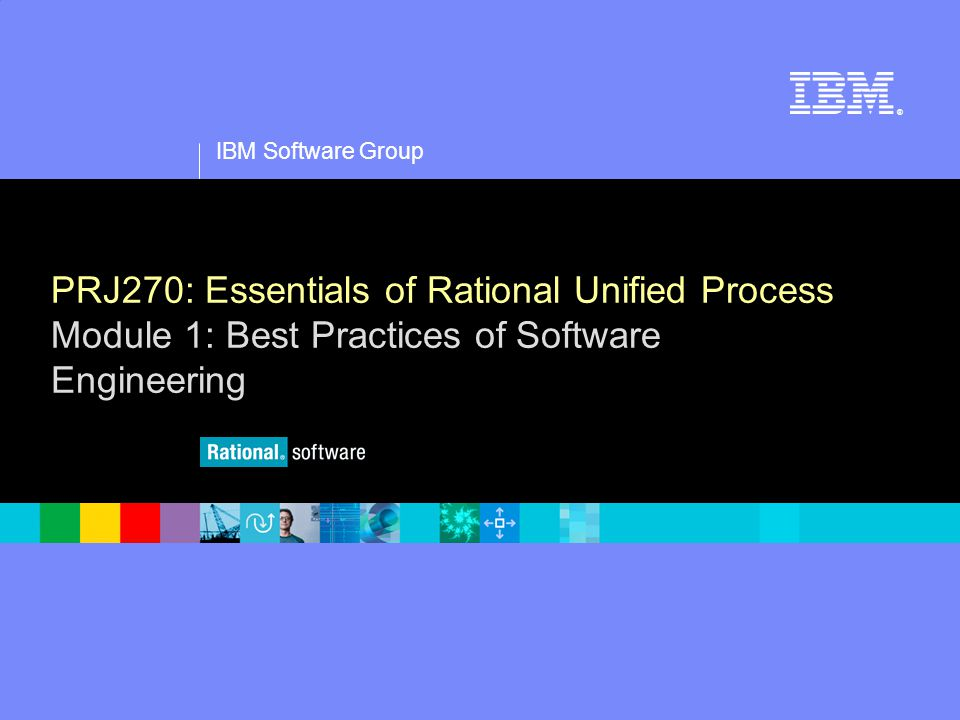 1 IBM Software Group ® PRJ270: Essentials of Rational Unified Process Module 1: Best Practices of Software Engineering
