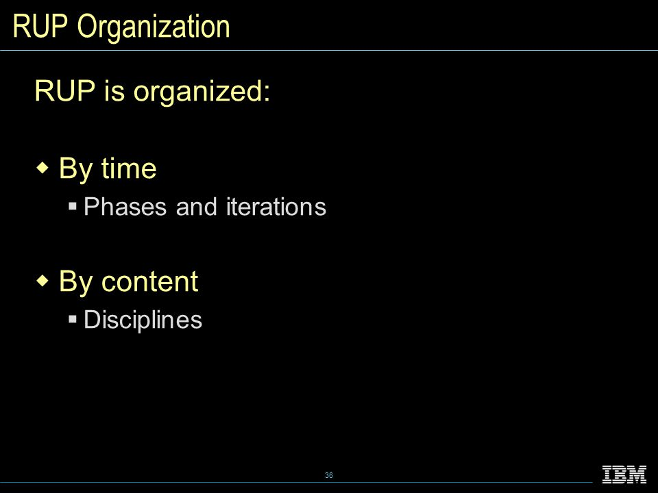 36 RUP Organization RUP is organized:  By time  Phases and iterations  By content  Disciplines