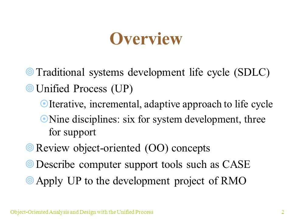 3Object-Oriented Analysis and Design with the Unified Process 2.1 The Systems Development Life Cycle  SDLC: process of building, deploying, using, and updating an information system  Text focus: initial development project  Chief variations of SDLC  Predictive: project planned entirely in advance  Adaptive: planning leaves room for contingencies  Pure approaches to SDLC are rare  Most projects have predictive and adaptive elements
