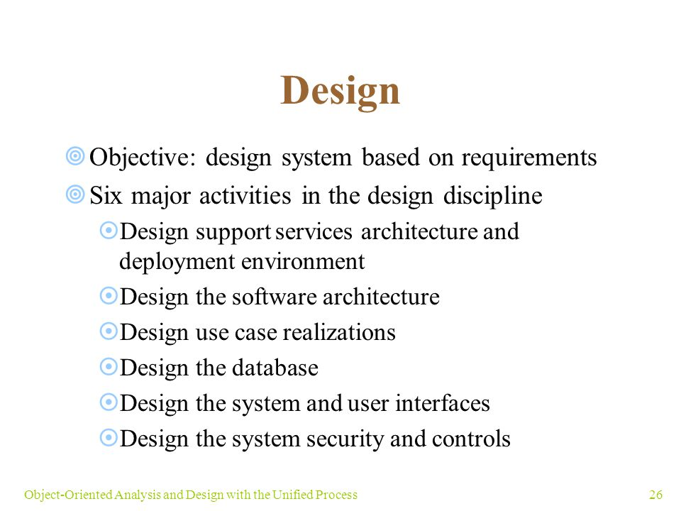 26Object-Oriented Analysis and Design with the Unified Process Design  Objective: design system based on requirements  Six major activities in the d