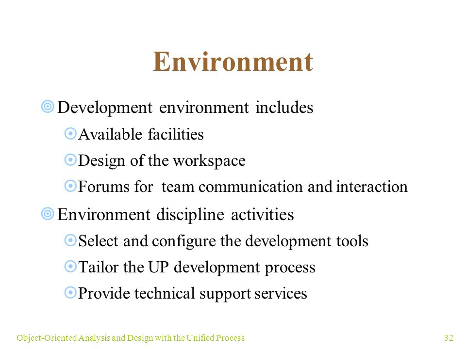 32Object-Oriented Analysis and Design with the Unified Process Environment  Development environment includes  Available facilities  Design of the w