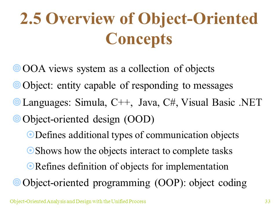 33Object-Oriented Analysis and Design with the Unified Process 2.5 Overview of Object-Oriented Concepts  OOA views system as a collection of objects