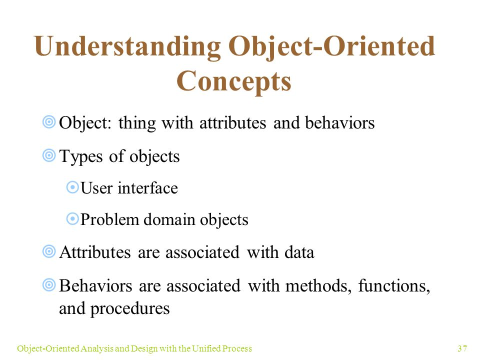 37Object-Oriented Analysis and Design with the Unified Process Understanding Object-Oriented Concepts  Object: thing with attributes and behaviors 