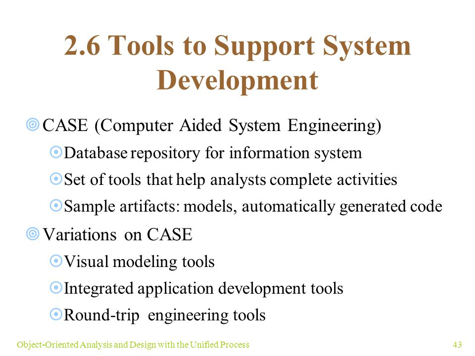 43Object-Oriented Analysis and Design with the Unified Process 2.6 Tools to Support System Development  CASE (Computer Aided System Engineering)  Da