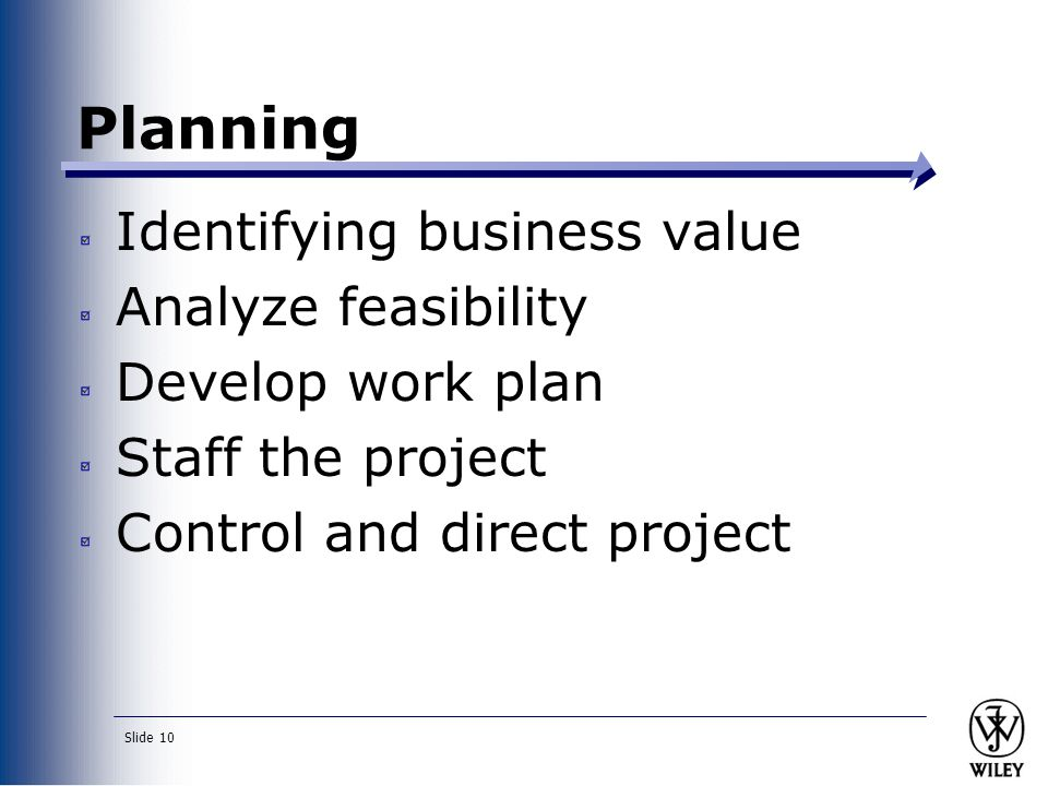 Slide 10 Identifying business value Analyze feasibility Develop work plan Staff the project Control and direct project Planning