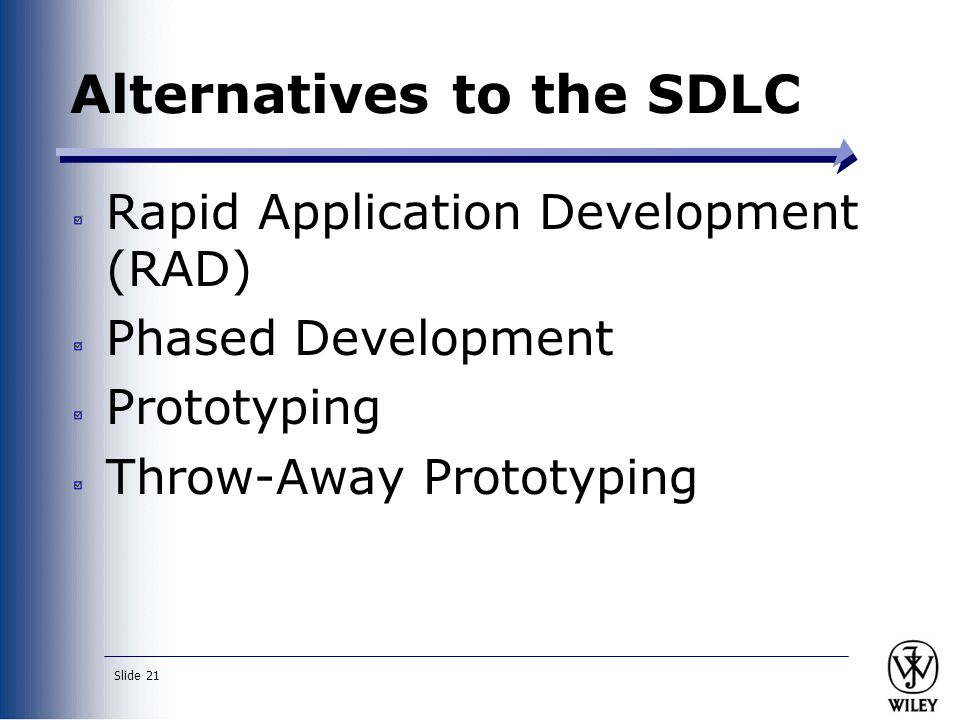 Slide 21 Alternatives to the SDLC Rapid Application Development (RAD) Phased Development Prototyping Throw-Away Prototyping